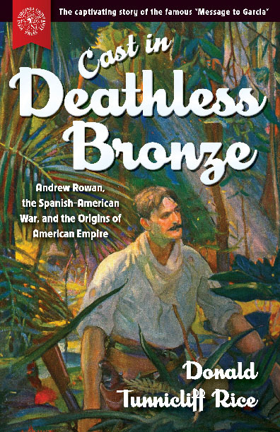 Cast in Deathless Bronze Andrew Rowan, the Spanish-American War, and the Origins of American Empire