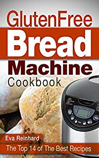 Gluten Free Bread Machine Cookbook: The Top 14 of The Best Recipes (Bread machine, Celiac, Bread Recipes)