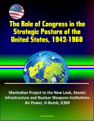 The Role of Congress in the Strategic Posture of the United States, 1942-1960: Manhattan Project to the New Look, Atomic Infrastructure and Nuclear Weapons Institutions, Air Power, H-Bomb, ICBM