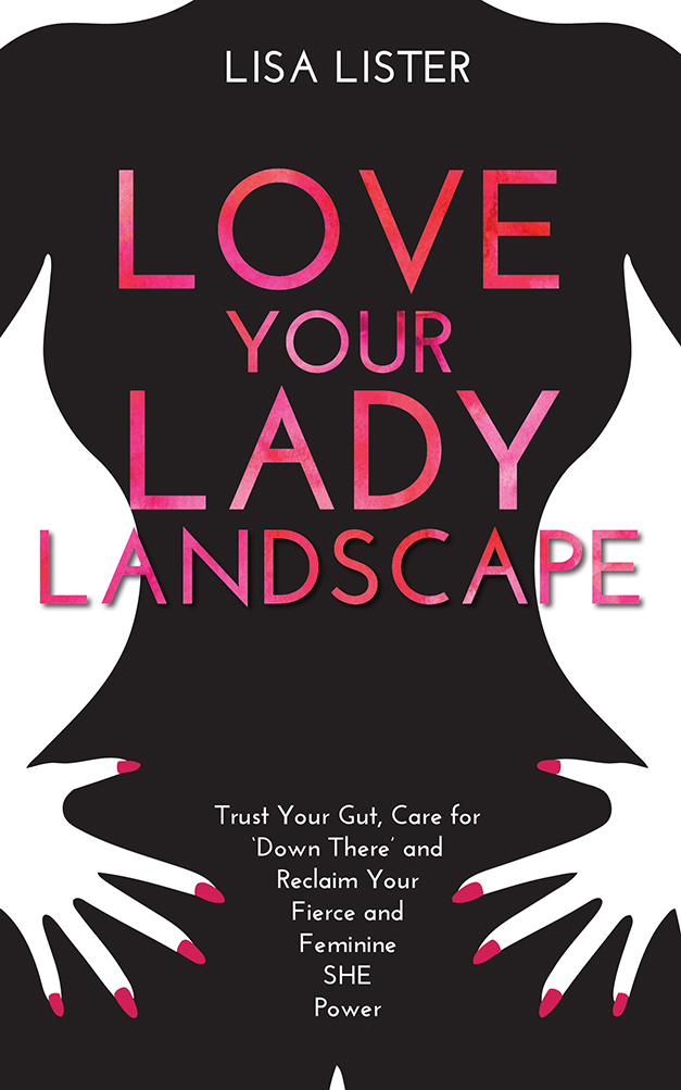 Love Your Lady Landscape Trust Your Gut, Care for 'Down There' and Reclaim Your Fierce and Feminine SHE-Power
