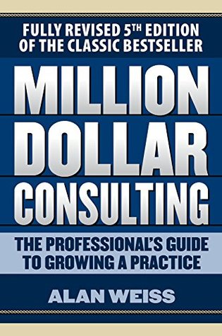 Million Dollar Consulting: The Professional's Guide to Growing a Practice, Fifth Edition: The Professional's Guide to Growing a Practice, Fifth Edition