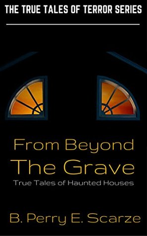 From Beyond The Grave: True Tales of Haunted Houses, Ghosts, Hauntings and the Supernatural (The True Tales of Terror Series Book 1)