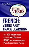 FRENCH: VERBS FAST TRACK LEARNING: The 100 most used French verbs with 3600 phrase examples: Past, Present and Future.