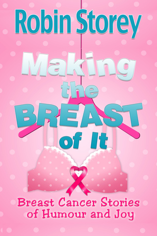 Making The Breast Of It - Breast Cancer Stories of Humour and Joy