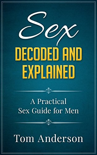 Sex - Decoded and Explained A Practical Sex Guide for Men