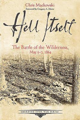 Hell Itself: The Battle of the Wilderness, May 5-7, 1864