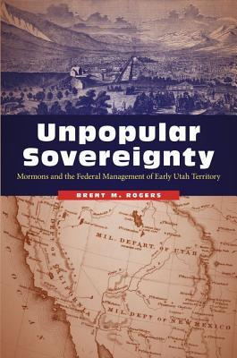 Unpopular Sovereignty Mormons and the Federal Management of Early Utah Territory