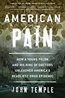 American Pain: How a Young Felon and His Ring of Doctors Unleashed America's Deadliest Drug Epidemic