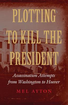 Plotting to Kill the President Assassination Attempts from Washington to Hoover