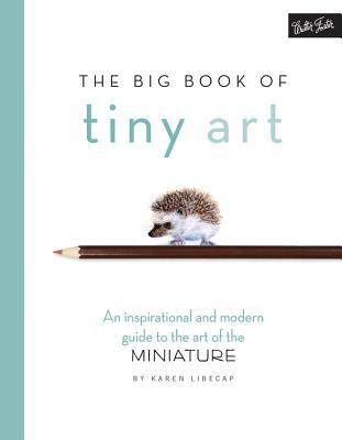 The Big Book of Tiny Art: Discover the art of drawing & painting in miniature