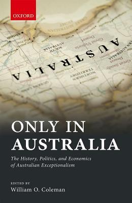 Only in Australia The History, Politics, and Economics of Australian Exceptionalism