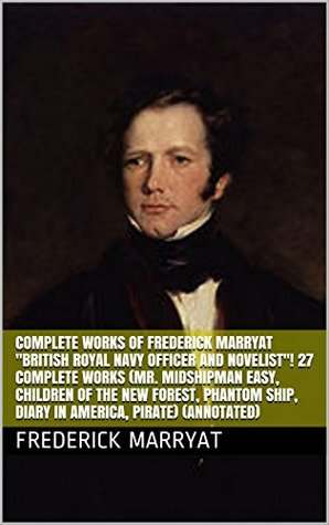 """Complete Works of Frederick Marryat """"British Royal Navy Officer and Novelist""""! 27 Complete Works (Mr. Midshipman Easy, Children of the New Forest, Phantom Ship, Diary in America, Pirate) (Annotated)"""