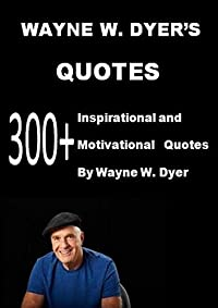 Wayne W. Dyer' s Quotes: 300+ Inspirational and Motivational Quotes by Wayne W. Dyer: Your Erroneous Zones,I Can See Clearly Now,The Power Of Intention