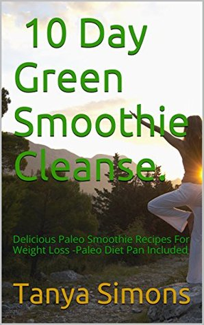 10 Day Green Smoothie Cleanse.: Delicious Paleo Smoothie Recipes For Weight Loss -Paleo Diet Pan Included