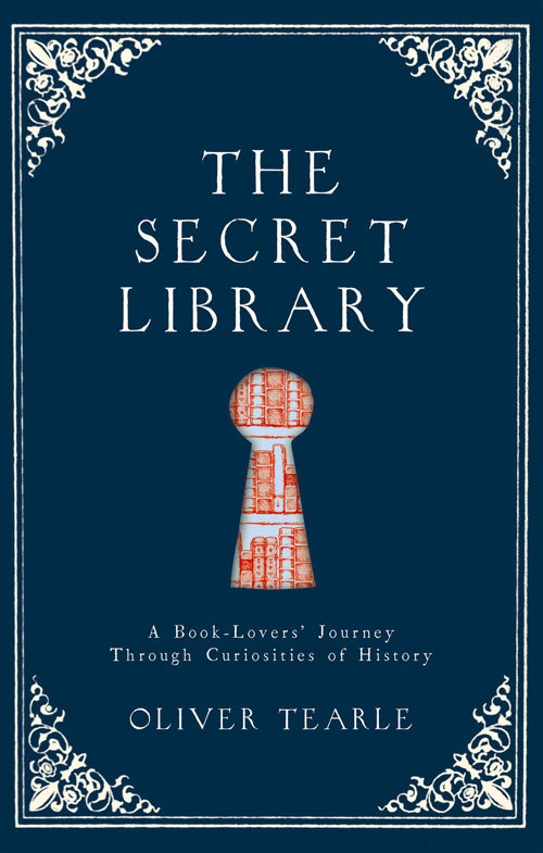 The Secret Library A Book-Lovers' Journey Through Curiosities of History