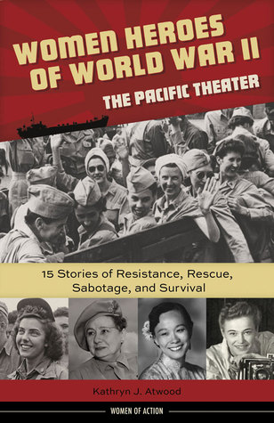 Women Heroes of World War II—the Pacific Theater: 15 Stories of Resistance, Rescue, Sabotage, and Survival
