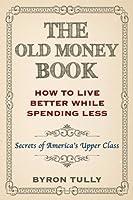 The Old Money Book: Living Better While Spending Less - Secret's of America's Upper Class