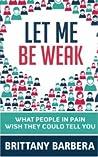 Let Me Be Weak by Brittany Barbera