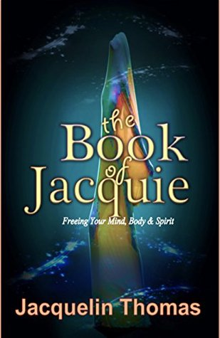 The Book of Jacquie: Freeing Your Mind, Body & Spirit