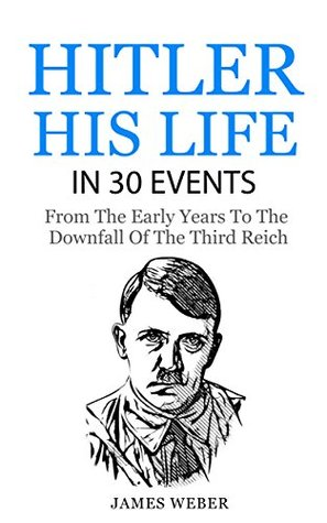 Adolf Hitler: His Life In 30 Events (Biography Series Book 1)