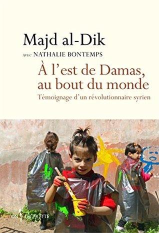 A l'est de Damas, au bout du monde: Témoignage d'un révolutionnaire syrien (NON FICTION)