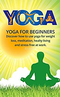 Yoga: Yoga for Beginners, Discover How to Use Yoga for Weight Loss, Meditation, Healthy Living, Stress Free at Work (Yoga, Meditation, Weight Loss, Yoga for beginners, Yoga Poses, Reduce stress)