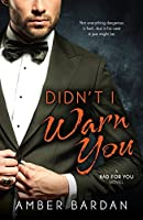 Didn't I Warn You (Bad For You Book 1)