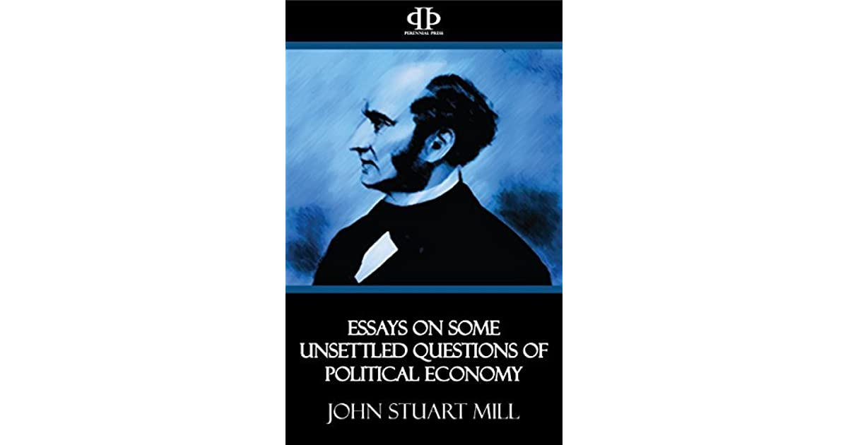 essays on some unsettled Essays on some unsettled questions of political economy by john stuart mill 22 editions first published in 1844 subjects: economics, addresses, essays, lectures.