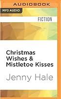 Christmas Wishes  Mistletoe Kisses: A Feel Good Christmas Romance Novel