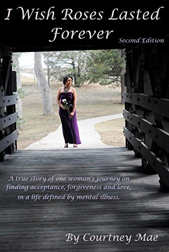 I Wish Roses Lasted Forever: A true story of one womans journey on finding acceptance, forgiveness and love, in a life defined  by  mental illness. by Larry Hudson
