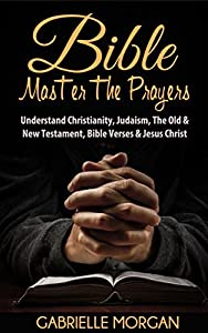 Bible: Master the Prayers: Understand Christianity, Judaism, the Old & New Testament, Bible Verses & Jesus Christ