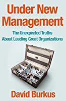 Under New Management: The Unexpected Truths About Leading Great Organizations