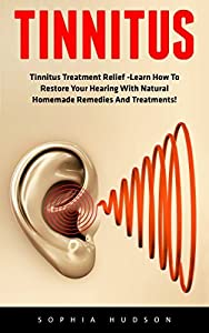 Tinnitus: Tinnitus Treatment Relief -Learn How To Restore Your Hearing With Natural Homemade Remedies And Treatments!