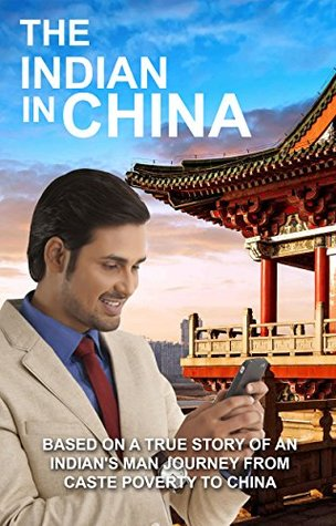 The Indian in China: Based on a true story of an Indian's man journey from caste poverty to China