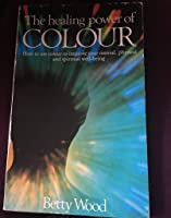 The Healing Power of Colour: How To Use Colour to Improve Your Mental, Physical, and Spiritual Well-Being