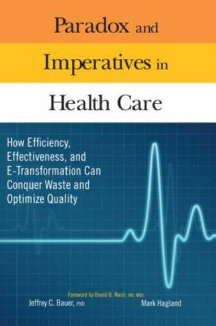Paradox and Imperatives in Health Care: How Efficiency, Effectiveness, and E-Transformation Can Conquer Waste and Optimize Quality