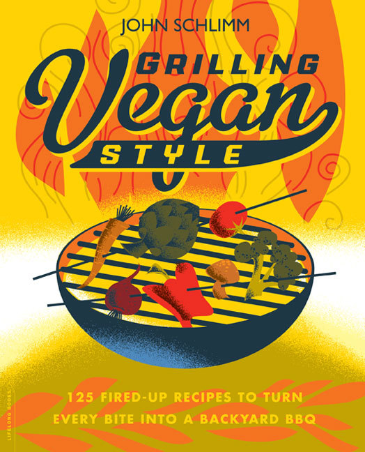 Grilling Vegan Style  125 Fired-Up Recipes to Turn Every Bite into a Backyard BBQ
