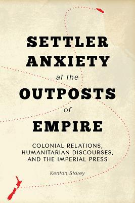 Settler Anxiety at the Outposts of Empire Colonial Relations, Humanitarian Discourses, and the Imperial Press