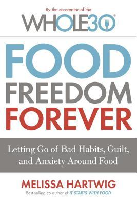 Food Freedom Forever: Letting Go of Bad Habits, Guilt, and Anxiety Around Food Melissa Hartwig