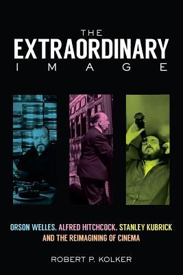 The Extraordinary Image Orson Welles, Alfred Hitchcock, Stanley Kubrick, and the Reimagining of Cinema