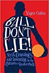 Ball Don't Lie: Myth, Genealogy, and Invention in the Cultures of Basketball (Sporting)