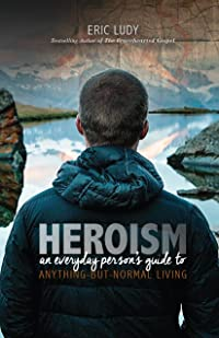 Heroism: An Everyday Person's Guide to Anything-But-Normal Living