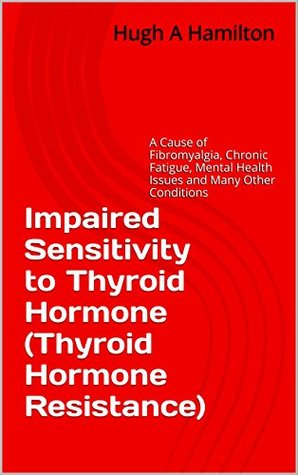 Impaired Sensitivity to Thyroid Hormone (Thyroid Hormone Resistance): A Cause of Fibromyalgia, Chronic Fatigue, ME, Coeliac Disease, MS, Heart Disease, Depression and Many Other Conditions