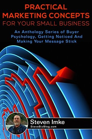 Practical Marketing Concepts for Your Small Business: An Anthology Series of Buyer Psychology, Getting Noticed, and Making Your Message Stick