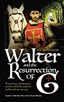Walter And The Resurrection Of G: A mysterious and dramatic novel in which the medieval world confronts our own