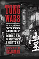 Tong Wars: The Untold Story of Vice, Money, and Murder in New York's Chinatown