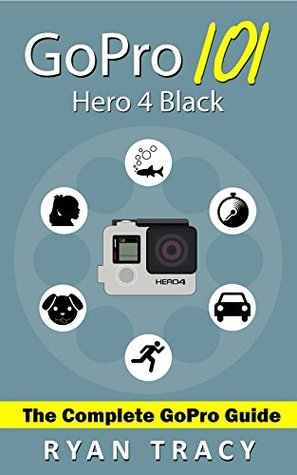 GoPro: 101 User Guide & Manual (For GoPro Hero 4)