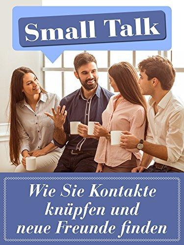 SmallTalk: Wie Sie Kontakte knüpfen und neue Freunde finden: Mit 7 geheimen Strategien, wie Sie erfolgreich das Eis brechen Theodor Fechter