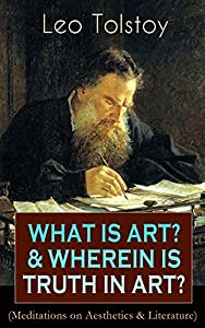 What is Art? & Wherein is Truth in Art? (Meditations on Aesthetics & Literature): On the Significance of Science and Art, Shakespeare and the Drama, The ... Peasant Stories, Stop and Think!...