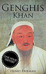 Genghis Khan: A Life From Beginning To End (One Hour History Military Generals #3)